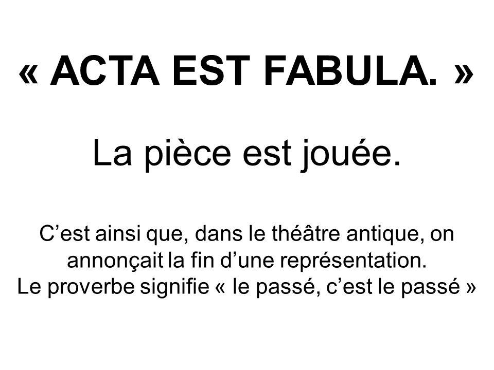 « ACTA EST FABULA. » La pièce est jouée. Cest ainsi que, dans le théâtre antique, on annonçait la fin dune représentation. Le proverbe signifie « le p