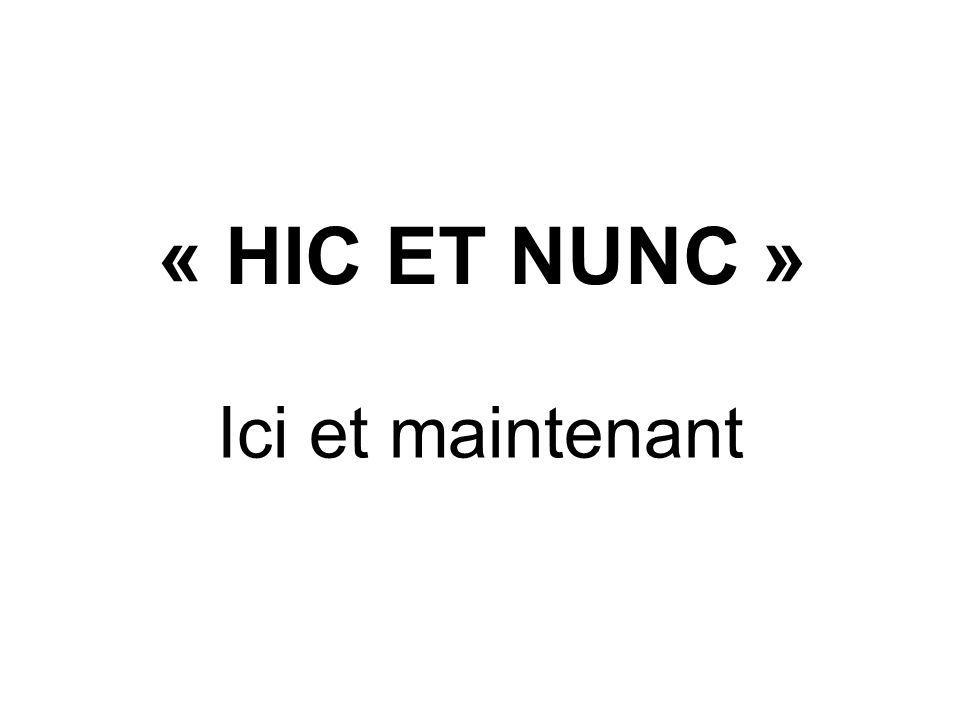 « HIC ET NUNC » Ici et maintenant