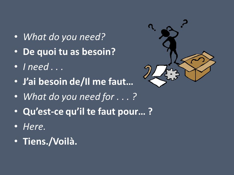 What do you need? De quoi tu as besoin? I need... Jai besoin de/Il me faut… What do you need for... ? Quest-ce quil te faut pour… ? Here. Tiens./Voilà