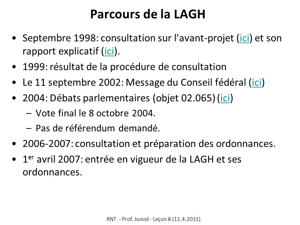 Parcours de la LAGH Septembre 1998: consultation sur l avant-projet (ici) et son rapport explicatif (ici).ici 1999: résultat de la procédure de consultation Le 11 septembre 2002: Message du Conseil fédéral (ici)ici 2004: Débats parlementaires (objet 02.065) (ici)ici –Vote final le 8 octobre 2004.