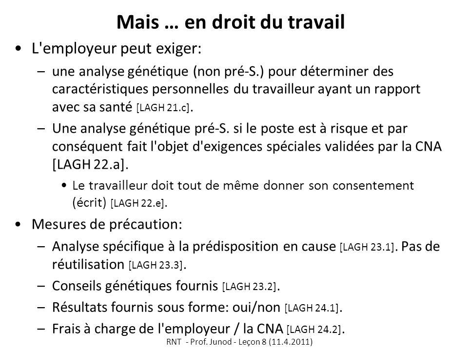 Mais … en droit du travail L employeur peut exiger: –une analyse génétique (non pré-S.) pour déterminer des caractéristiques personnelles du travailleur ayant un rapport avec sa santé [LAGH 21.c].