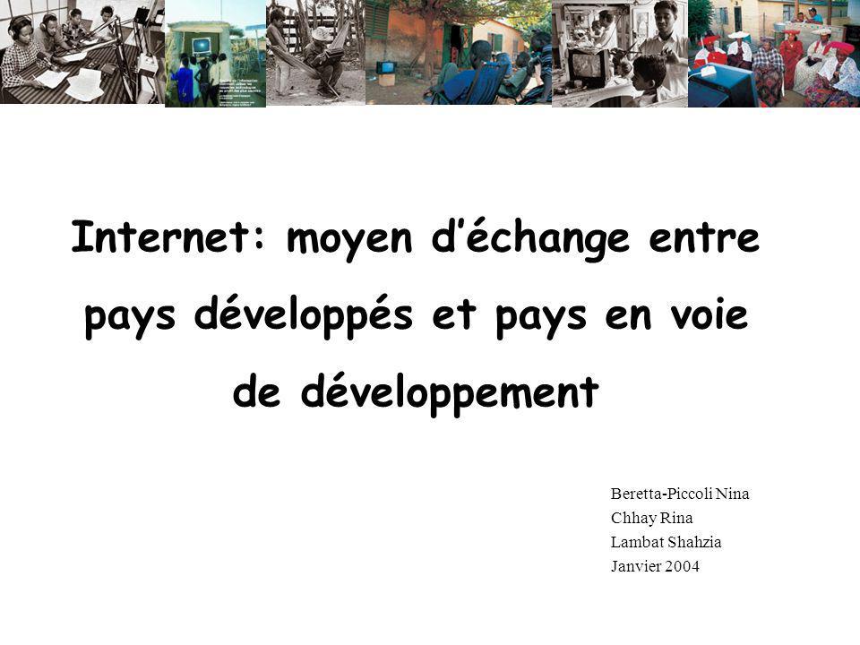 Internet: moyen déchange entre pays développés et pays en voie de développement Beretta-Piccoli Nina Chhay Rina Lambat Shahzia Janvier 2004