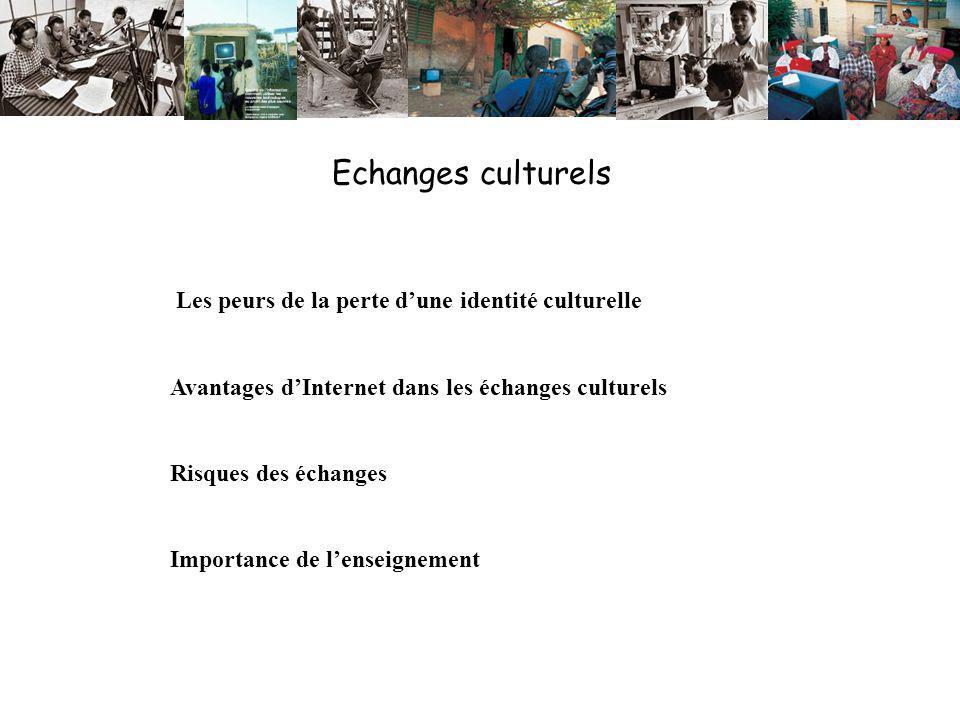 Echanges culturels Les peurs de la perte dune identité culturelle Avantages dInternet dans les échanges culturels Risques des échanges Importance de lenseignement