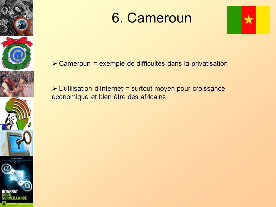 6. Cameroun Cameroun = exemple de difficultés dans la privatisation Lutilisation dInternet = surtout moyen pour croissance économique et bien être des