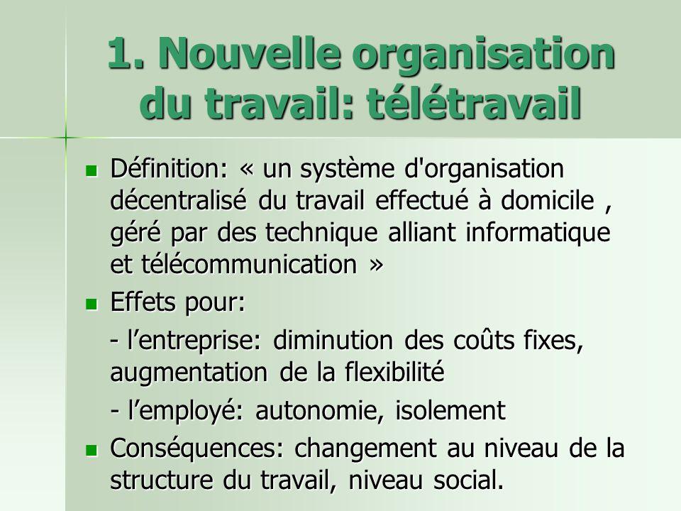 1. Nouvelle organisation du travail: télétravail Définition: « un système d'organisation décentralisé du travail effectué à domicile, géré par des tec
