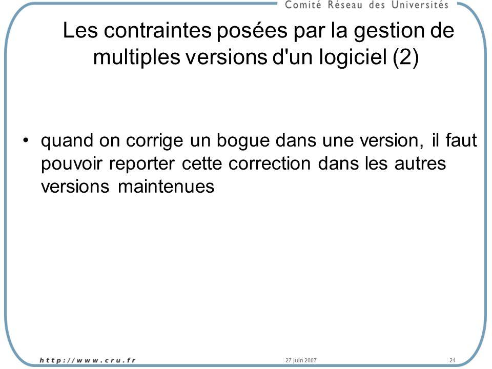 27 juin 200724 Les contraintes posées par la gestion de multiples versions d un logiciel (2) quand on corrige un bogue dans une version, il faut pouvoir reporter cette correction dans les autres versions maintenues