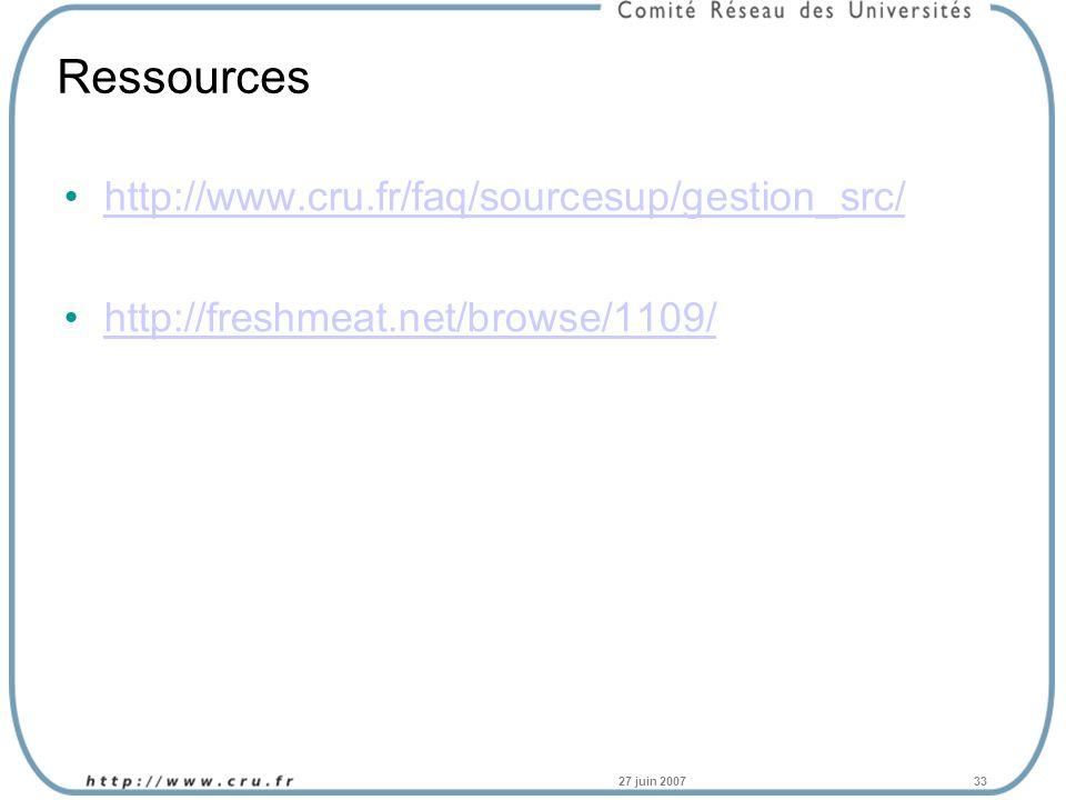 27 juin 200733 Ressources http://www.cru.fr/faq/sourcesup/gestion_src/ http://freshmeat.net/browse/1109/