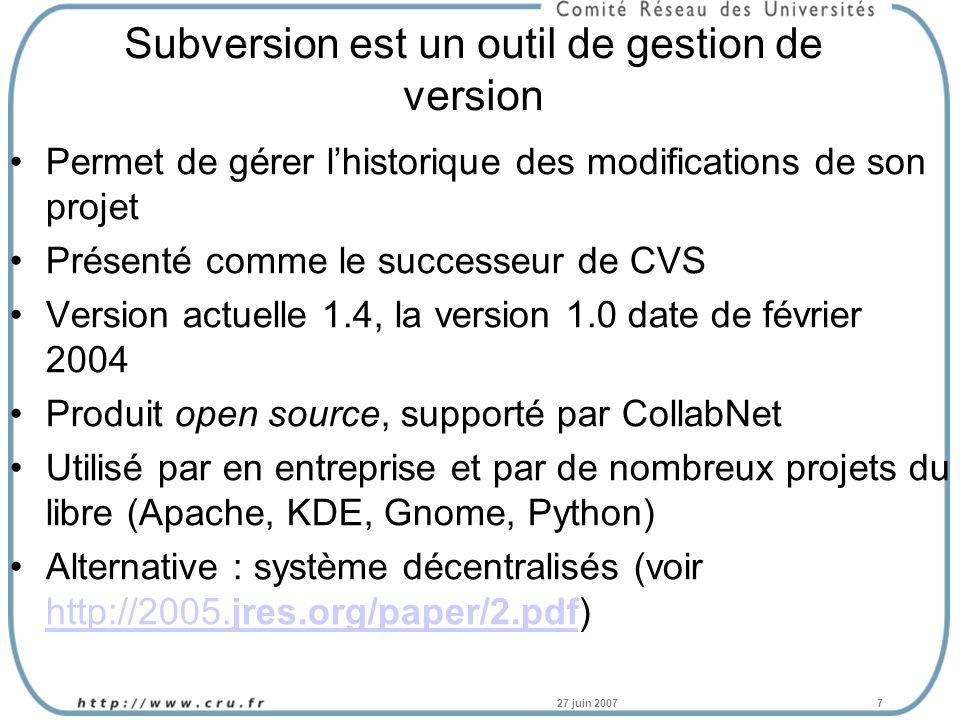 27 juin 20077 Subversion est un outil de gestion de version Permet de gérer lhistorique des modifications de son projet Présenté comme le successeur de CVS Version actuelle 1.4, la version 1.0 date de février 2004 Produit open source, supporté par CollabNet Utilisé par en entreprise et par de nombreux projets du libre (Apache, KDE, Gnome, Python) Alternative : système décentralisés (voir http://2005.jres.org/paper/2.pdf) http://2005.jres.org/paper/2.pdf