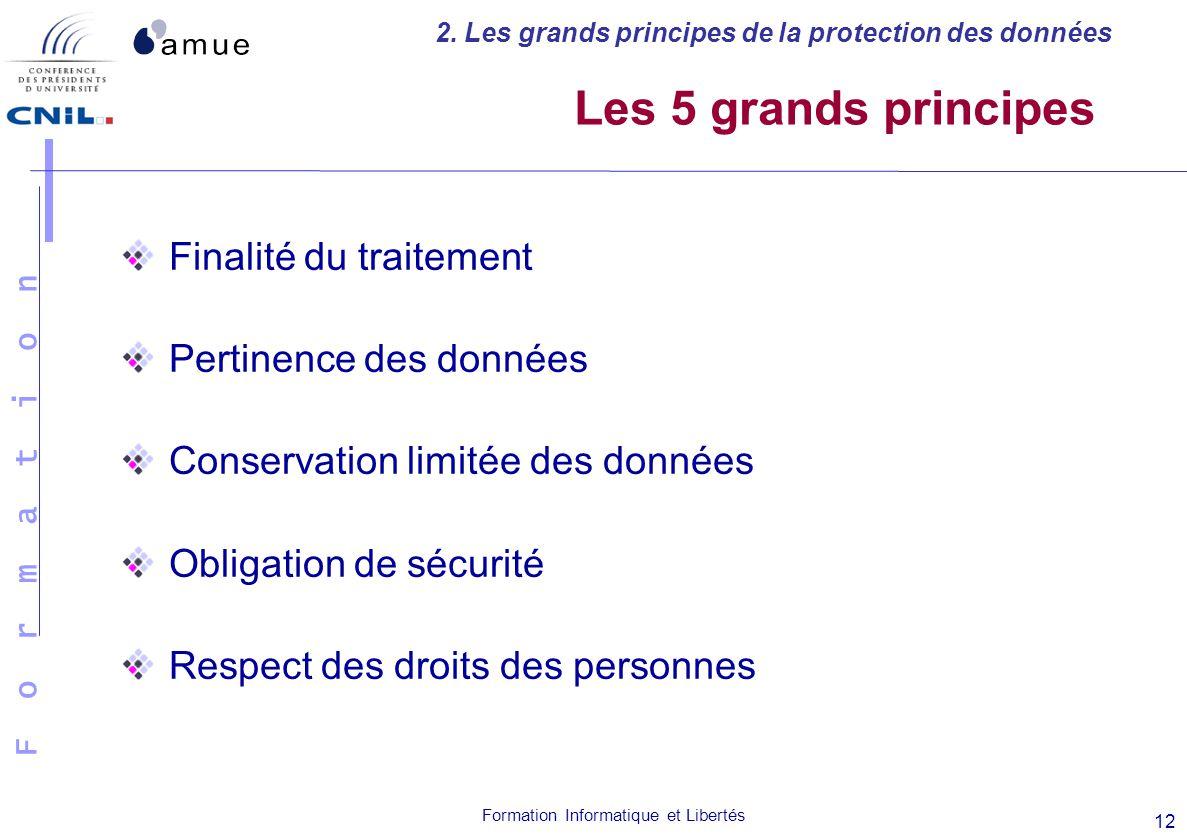 F o r m a t i o n Formation Informatique et Libertés 12 Les 5 grands principes Finalité du traitement Pertinence des données Conservation limitée des