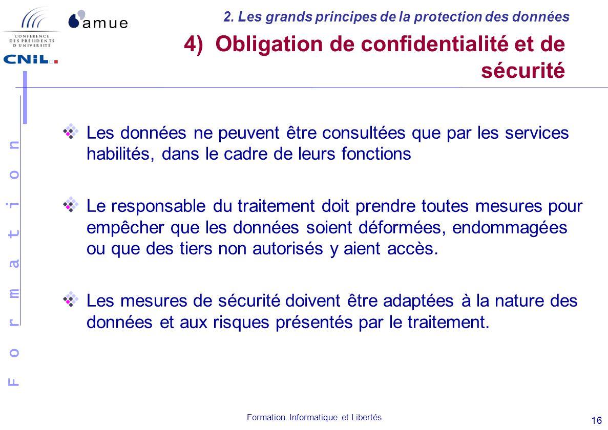 F o r m a t i o n Formation Informatique et Libertés 16 4) Obligation de confidentialité et de sécurité Les données ne peuvent être consultées que par