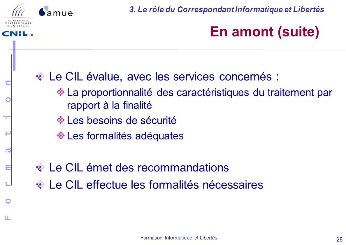 F o r m a t i o n Formation Informatique et Libertés 25 En amont (suite) Le CIL évalue, avec les services concernés : La proportionnalité des caractér