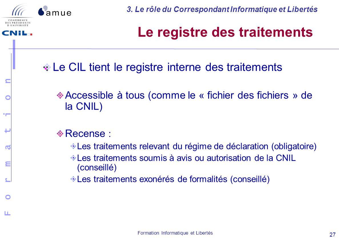 F o r m a t i o n Formation Informatique et Libertés 27 Le registre des traitements Le CIL tient le registre interne des traitements Accessible à tous