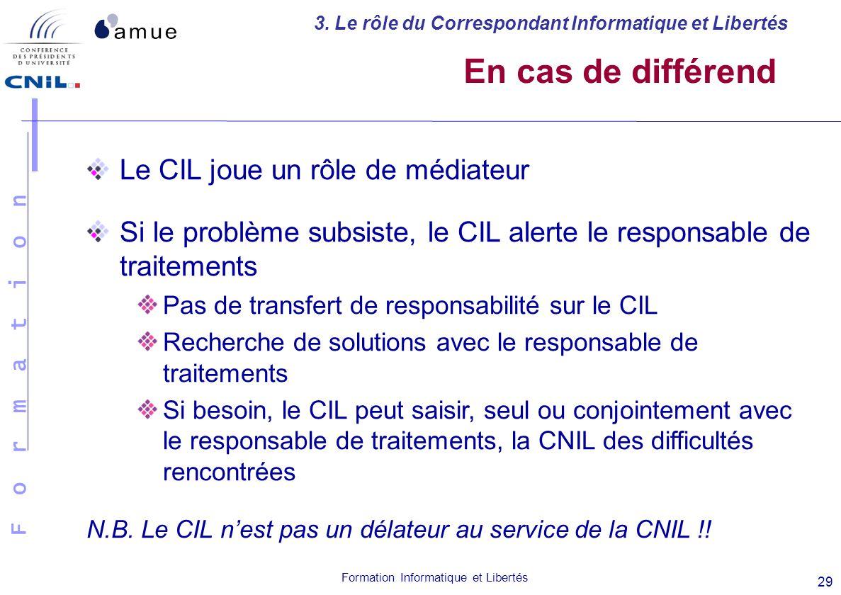 F o r m a t i o n Formation Informatique et Libertés 29 En cas de différend Le CIL joue un rôle de médiateur Si le problème subsiste, le CIL alerte le