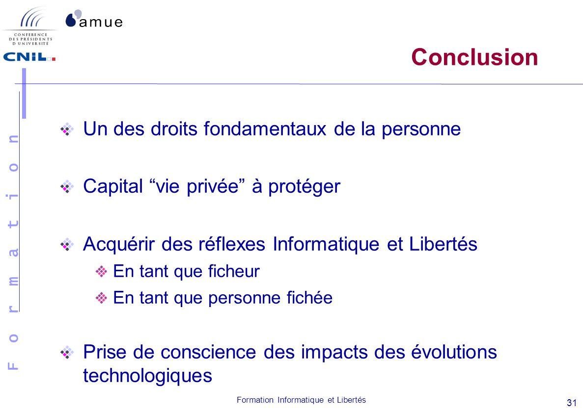 F o r m a t i o n Formation Informatique et Libertés 31 Conclusion Un des droits fondamentaux de la personne Capital vie privée à protéger Acquérir de