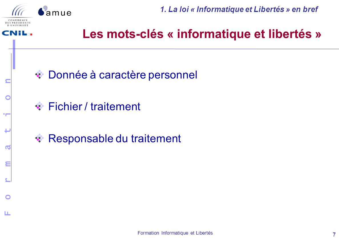 F o r m a t i o n Formation Informatique et Libertés 7 Les mots-clés « informatique et libertés » Donnée à caractère personnel Fichier / traitement Re