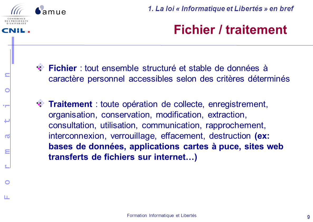F o r m a t i o n Formation Informatique et Libertés 9 Fichier : tout ensemble structuré et stable de données à caractère personnel accessibles selon