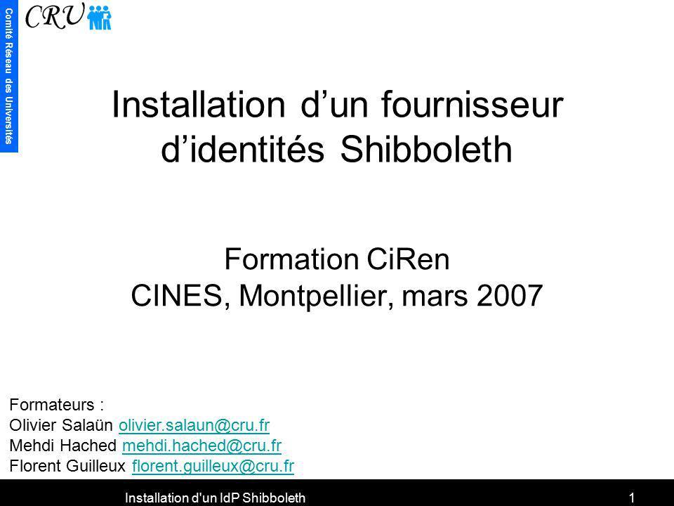 Comité Réseau des Universités Installation d'un IdP Shibboleth1 Installation dun fournisseur didentités Shibboleth Formation CiRen CINES, Montpellier,