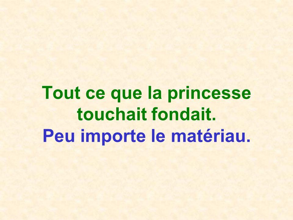 Tout ce que la princesse touchait fondait. Peu importe le matériau.