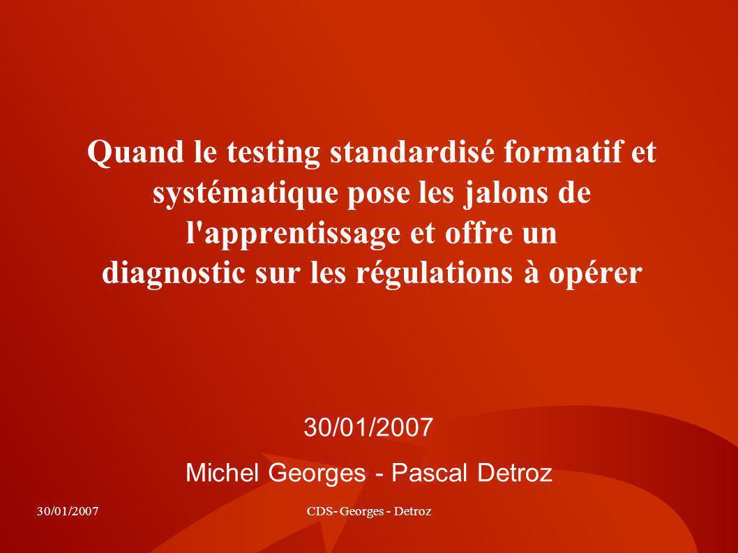 30/01/2007CDS- Georges - Detroz Quand le testing standardisé formatif et systématique pose les jalons de l'apprentissage et offre un diagnostic sur le