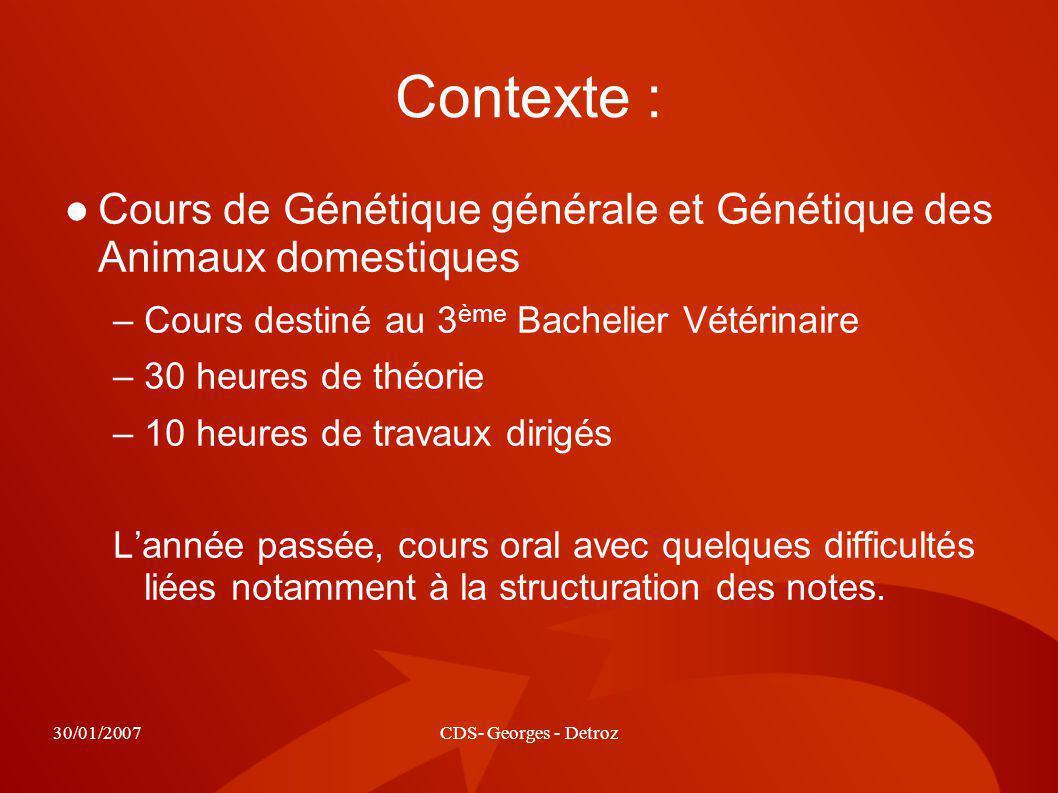 30/01/2007CDS- Georges - Detroz Contexte : Cours de Génétique générale et Génétique des Animaux domestiques –Cours destiné au 3 ème Bachelier Vétérina