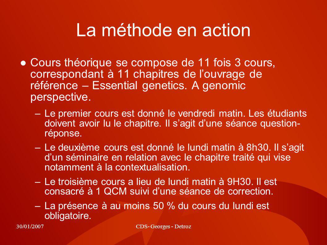 30/01/2007CDS- Georges - Detroz La méthode en action Cours théorique se compose de 11 fois 3 cours, correspondant à 11 chapitres de louvrage de référence – Essential genetics.