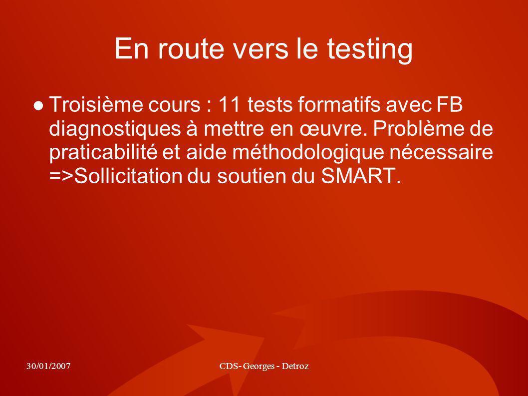 30/01/2007CDS- Georges - Detroz En route vers le testing Troisième cours : 11 tests formatifs avec FB diagnostiques à mettre en œuvre. Problème de pra