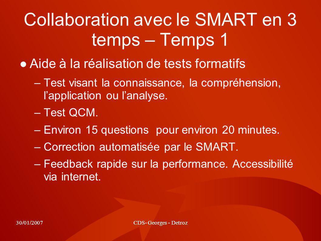 30/01/2007CDS- Georges - Detroz Collaboration avec le SMART en 3 temps – Temps 1 Aide à la réalisation de tests formatifs –Test visant la connaissance, la compréhension, lapplication ou lanalyse.