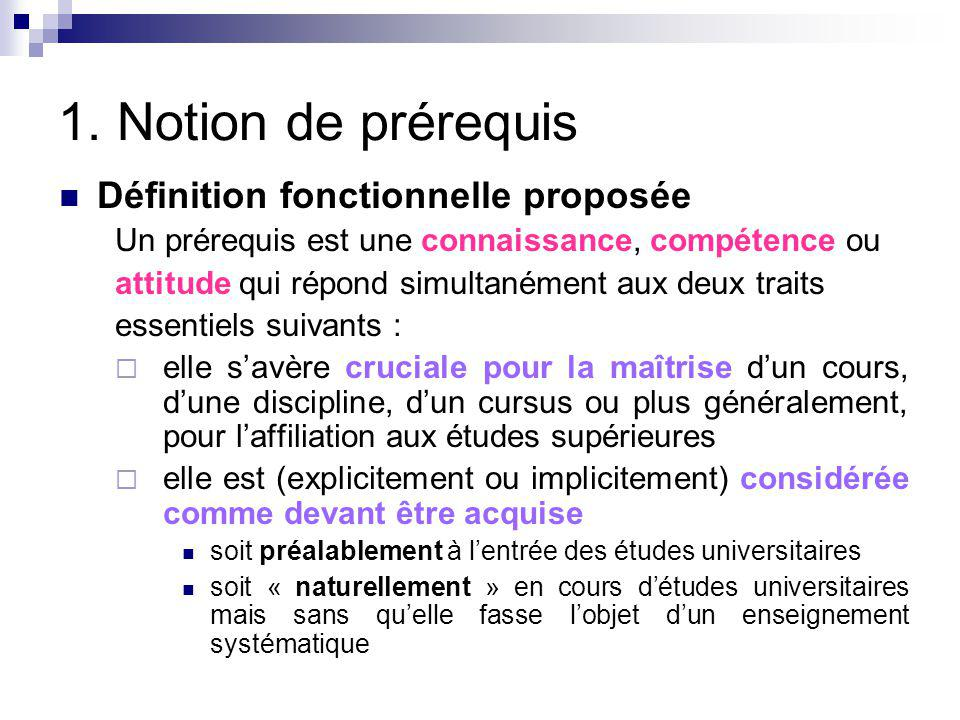 1. Notion de prérequis Définition fonctionnelle proposée Un prérequis est une connaissance, compétence ou attitude qui répond simultanément aux deux t