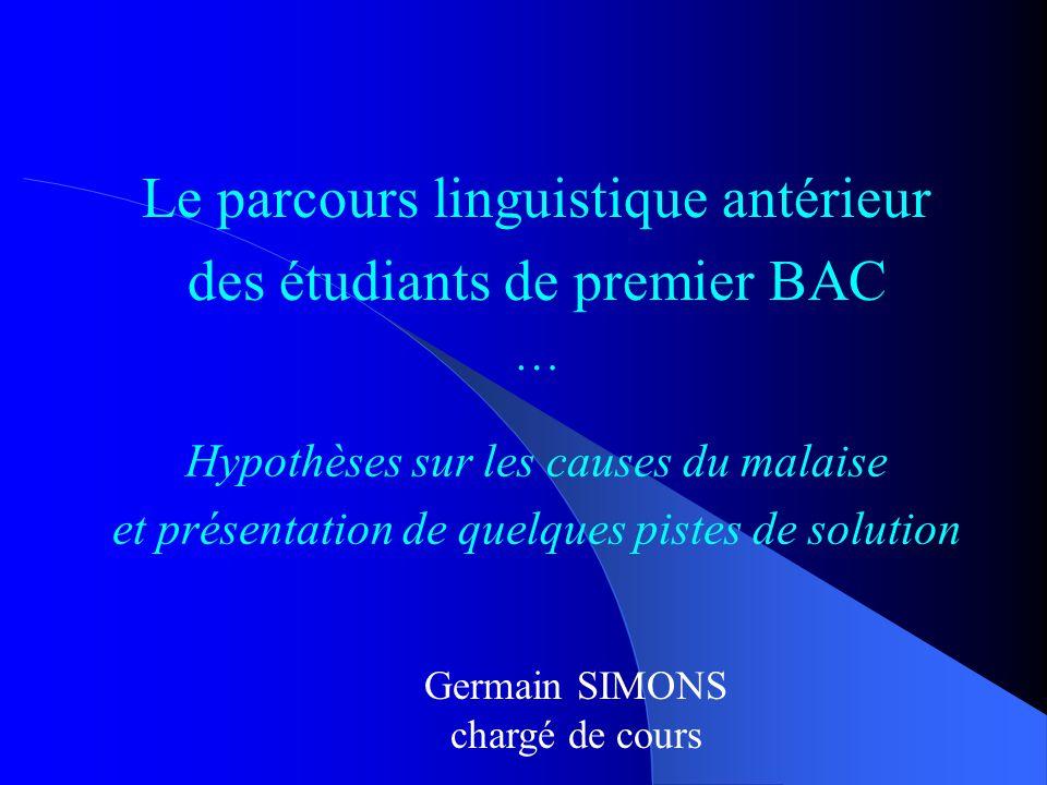 Le parcours linguistique antérieur des étudiants de premier BAC … Germain SIMONS chargé de cours Hypothèses sur les causes du malaise et présentation de quelques pistes de solution