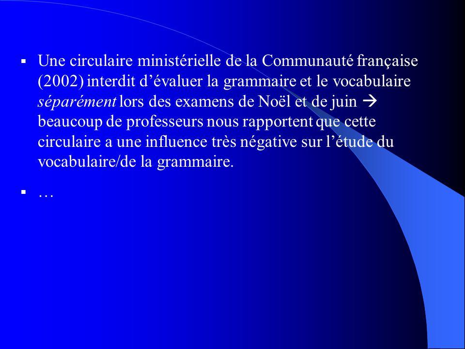 Une circulaire ministérielle de la Communauté française (2002) interdit dévaluer la grammaire et le vocabulaire séparément lors des examens de Noël et de juin beaucoup de professeurs nous rapportent que cette circulaire a une influence très négative sur létude du vocabulaire/de la grammaire.