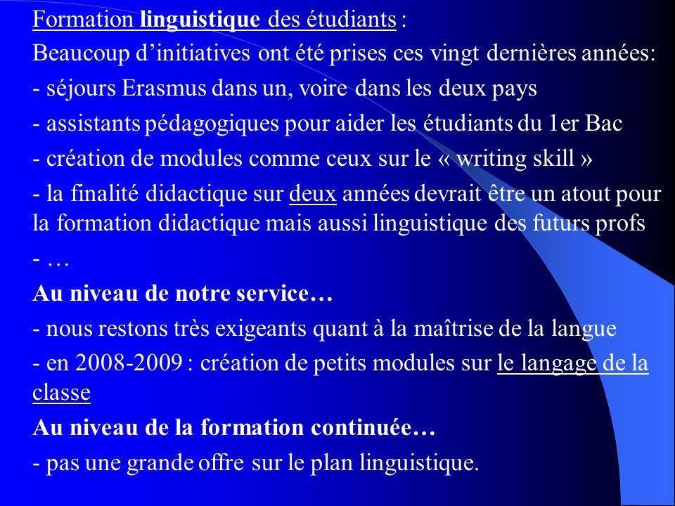 Formation linguistique des étudiants : Beaucoup dinitiatives ont été prises ces vingt dernières années: - séjours Erasmus dans un, voire dans les deux pays - assistants pédagogiques pour aider les étudiants du 1er Bac - création de modules comme ceux sur le « writing skill » - la finalité didactique sur deux années devrait être un atout pour la formation didactique mais aussi linguistique des futurs profs - … Au niveau de notre service… - nous restons très exigeants quant à la maîtrise de la langue - en 2008-2009 : création de petits modules sur le langage de la classe Au niveau de la formation continuée… - pas une grande offre sur le plan linguistique.