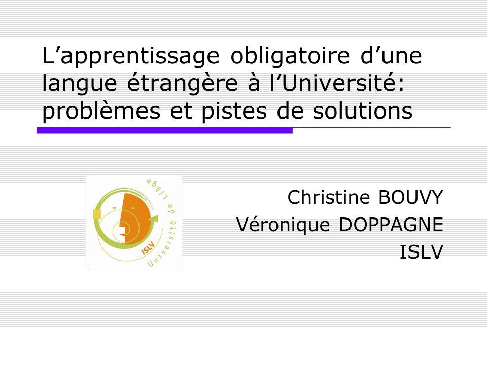 Lapprentissage obligatoire dune langue étrangère à lUniversité: problèmes et pistes de solutions Christine BOUVY Véronique DOPPAGNE ISLV