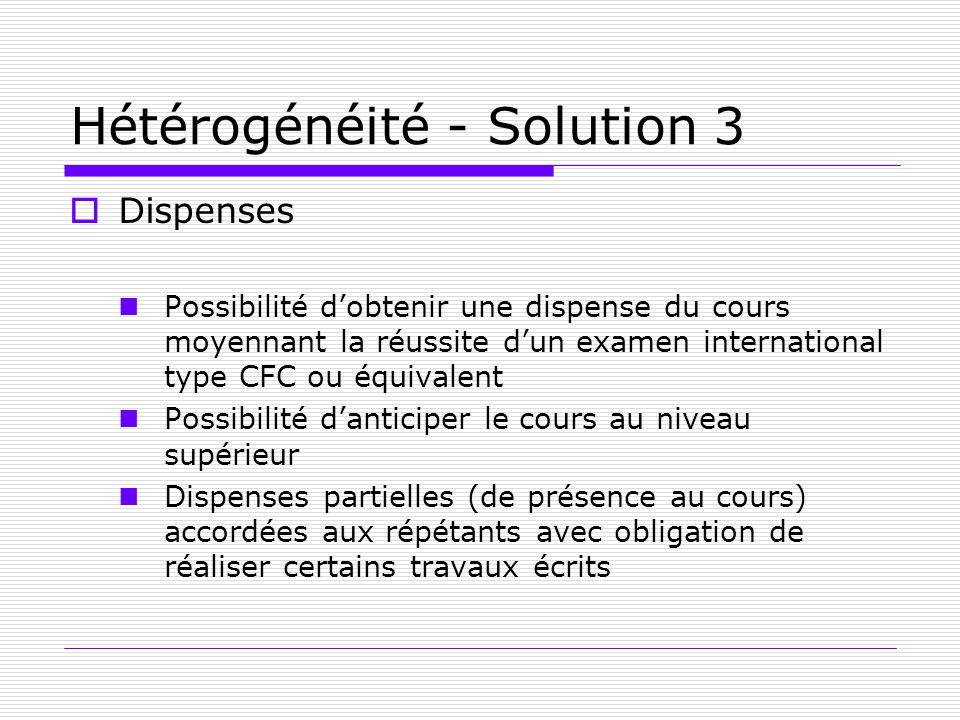 Hétérogénéité - Solution 3 Dispenses Possibilité dobtenir une dispense du cours moyennant la réussite dun examen international type CFC ou équivalent