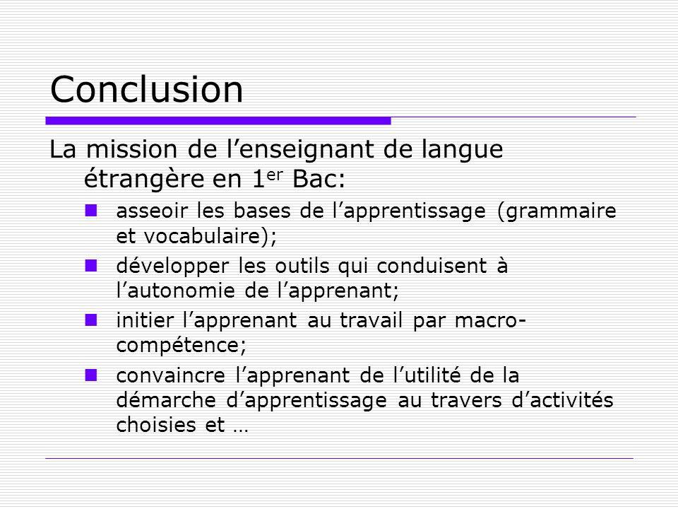 Conclusion La mission de lenseignant de langue étrangère en 1 er Bac: asseoir les bases de lapprentissage (grammaire et vocabulaire); développer les o