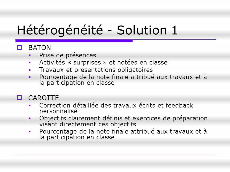 Hétérogénéité - Solution 1 BATON Prise de présences Activités « surprises » et notées en classe Travaux et présentations obligatoires Pourcentage de l