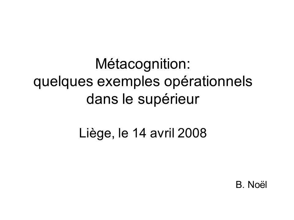 Métacognition: quelques exemples opérationnels dans le supérieur Liège, le 14 avril 2008 B. Noël