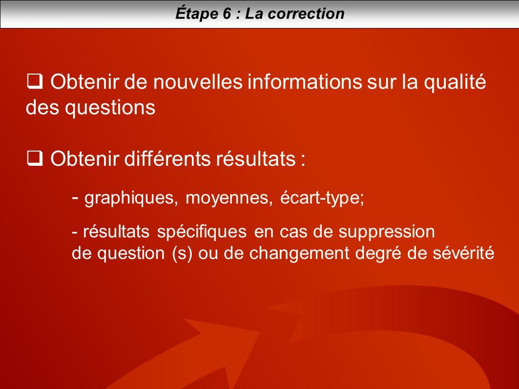 Étape 6 : La correction Obtenir de nouvelles informations sur la qualité des questions Obtenir différents résultats : - graphiques, moyennes, écart-ty