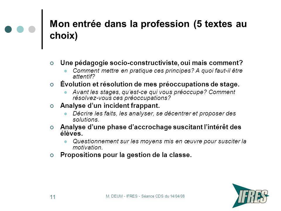 M. DEUM - IFRES - Séance CDS du 14/04/08 11 Mon entrée dans la profession (5 textes au choix) Une pédagogie socio-constructiviste, oui mais comment? C