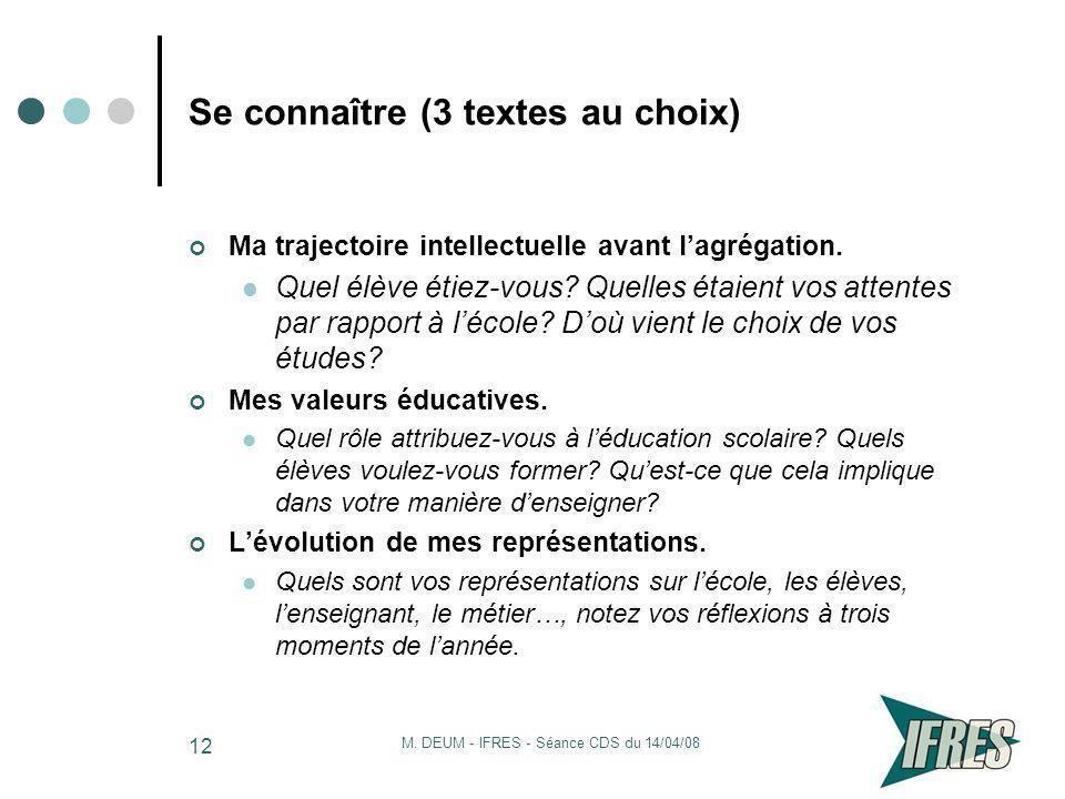 M. DEUM - IFRES - Séance CDS du 14/04/08 12 Se connaître (3 textes au choix) Ma trajectoire intellectuelle avant lagrégation. Quel élève étiez-vous? Q