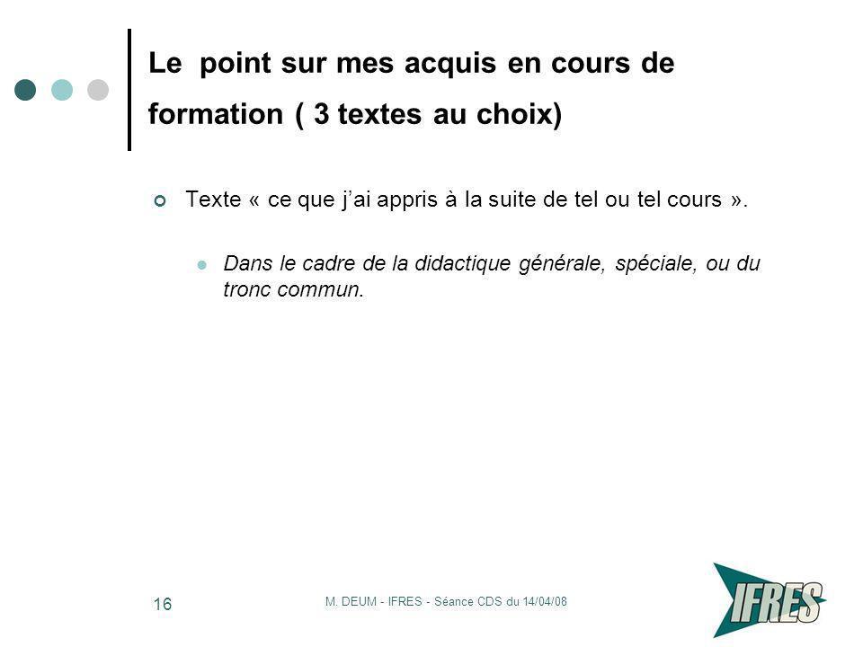 M. DEUM - IFRES - Séance CDS du 14/04/08 16 Le point sur mes acquis en cours de formation ( 3 textes au choix) Texte « ce que jai appris à la suite de