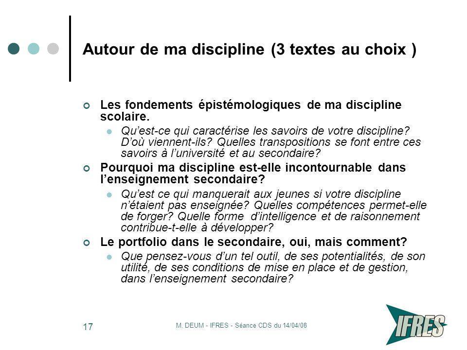 M. DEUM - IFRES - Séance CDS du 14/04/08 17 Autour de ma discipline (3 textes au choix ) Les fondements épistémologiques de ma discipline scolaire. Qu