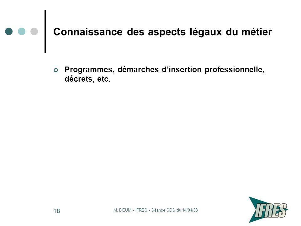 M. DEUM - IFRES - Séance CDS du 14/04/08 18 Connaissance des aspects légaux du métier Programmes, démarches dinsertion professionnelle, décrets, etc.