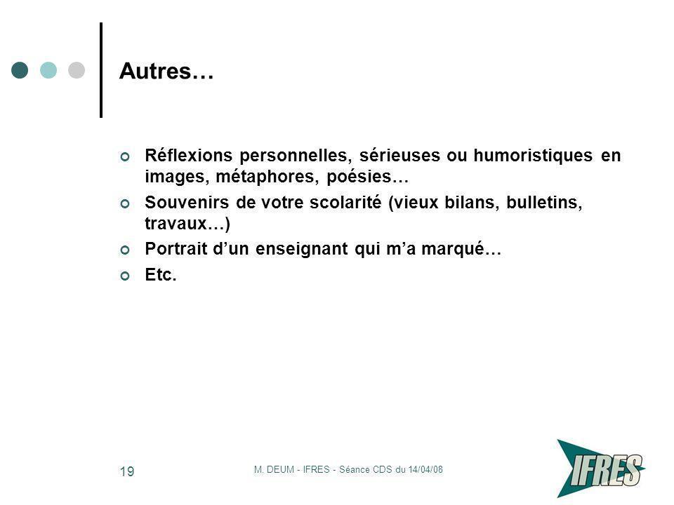 M. DEUM - IFRES - Séance CDS du 14/04/08 19 Autres… Réflexions personnelles, sérieuses ou humoristiques en images, métaphores, poésies… Souvenirs de v