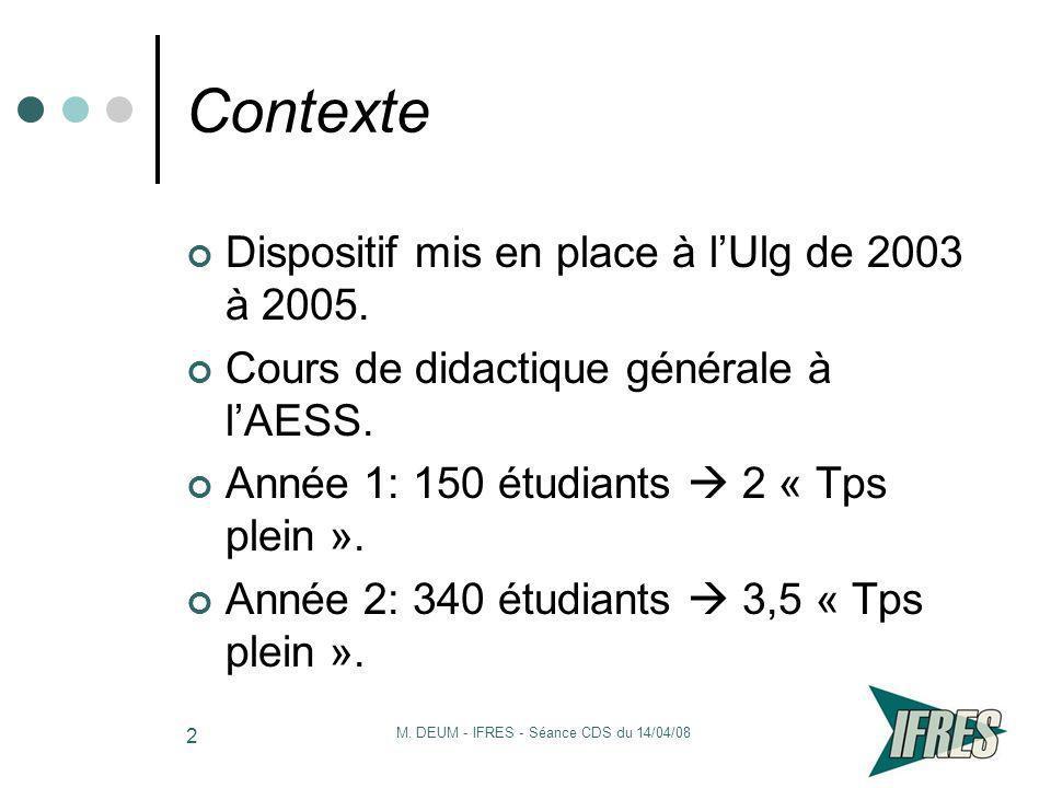 M. DEUM - IFRES - Séance CDS du 14/04/08 2 Contexte Dispositif mis en place à lUlg de 2003 à 2005. Cours de didactique générale à lAESS. Année 1: 150