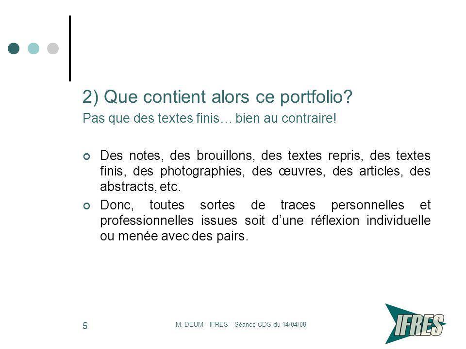 M. DEUM - IFRES - Séance CDS du 14/04/08 5 2) Que contient alors ce portfolio? Pas que des textes finis… bien au contraire! Des notes, des brouillons,