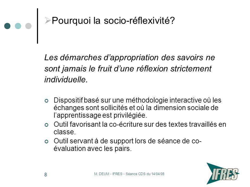 M. DEUM - IFRES - Séance CDS du 14/04/08 8 Pourquoi la socio-réflexivité? Les démarches dappropriation des savoirs ne sont jamais le fruit dune réflex