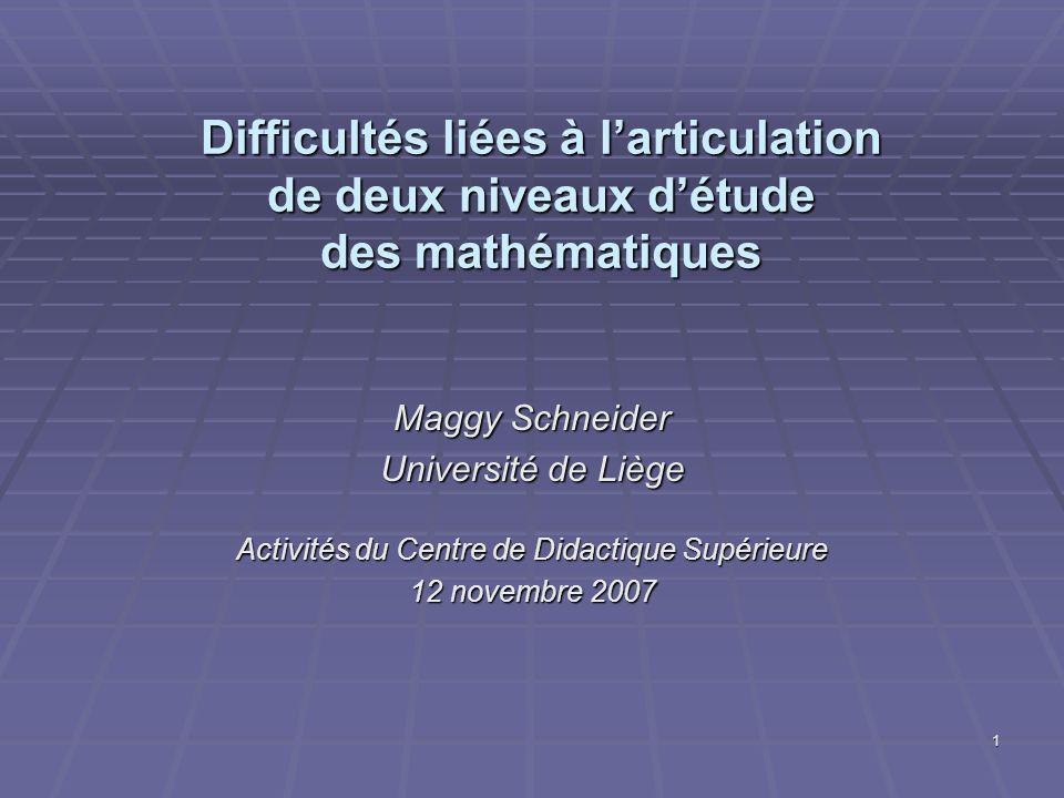 1 Difficultés liées à larticulation de deux niveaux détude des mathématiques Maggy Schneider Université de Liège Activités du Centre de Didactique Supérieure 12 novembre 2007