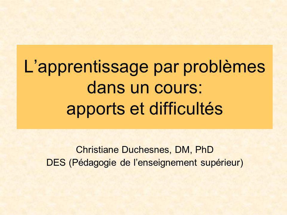 Lapprentissage par problèmes dans un cours: apports et difficultés Christiane Duchesnes, DM, PhD DES (Pédagogie de lenseignement supérieur)
