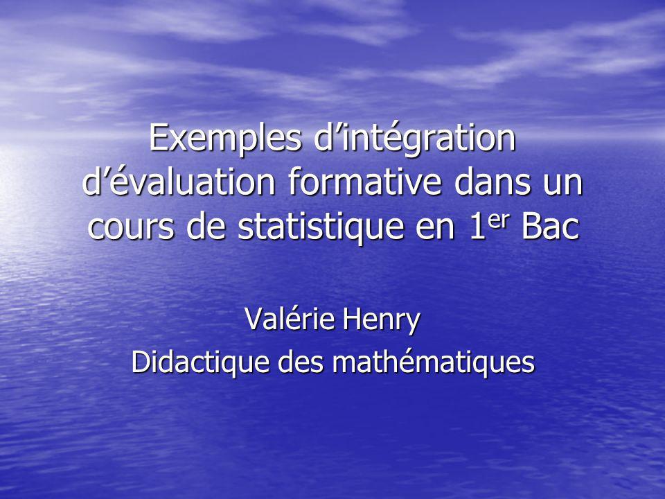Exemples dintégration dévaluation formative dans un cours de statistique en 1 er Bac Valérie Henry Didactique des mathématiques