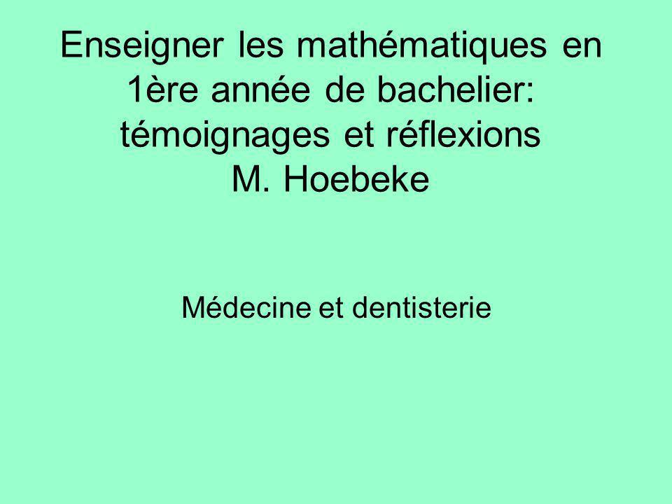 Enseigner les mathématiques en 1ère année de bachelier: témoignages et réflexions M. Hoebeke Médecine et dentisterie